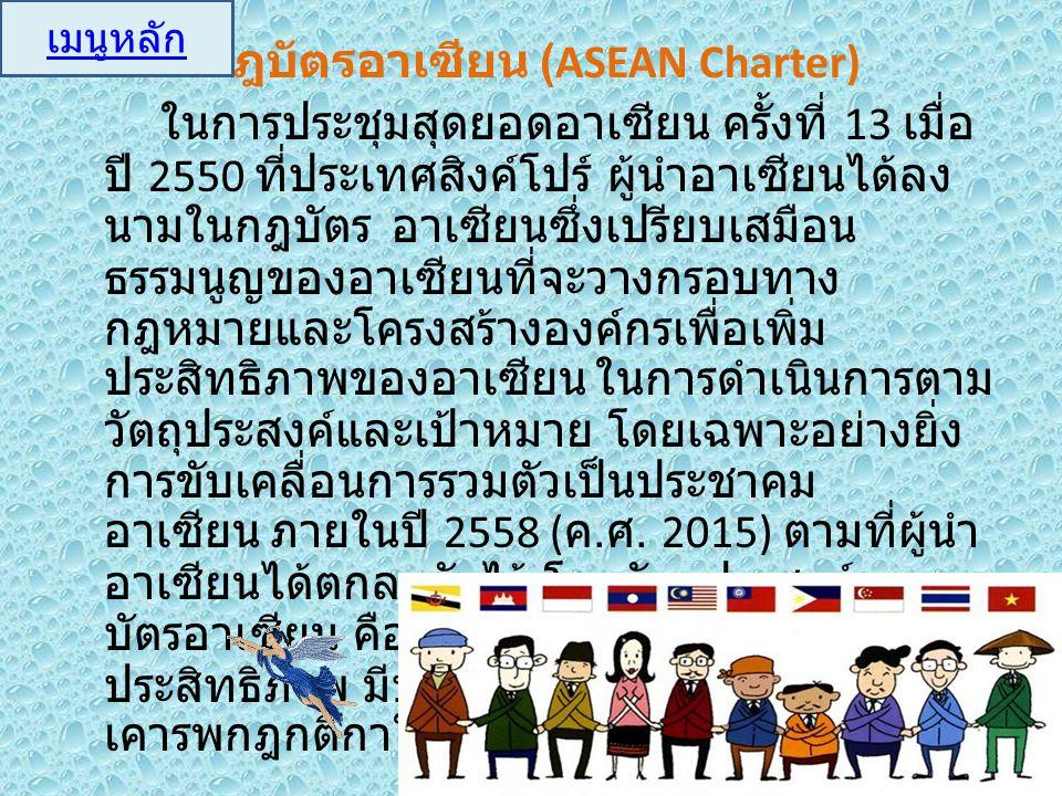 กฎบัตรอาเซียน (ASEAN Charter) ในการประชุมสุดยอดอาเซียน ครั้งที่ 13 เมื่อ ปี 2550 ที่ประเทศสิงค์โปร์ ผู้นำอาเซียนได้ลง นามในกฎบัตร อาเซียนซึ่งเปรียบเสม