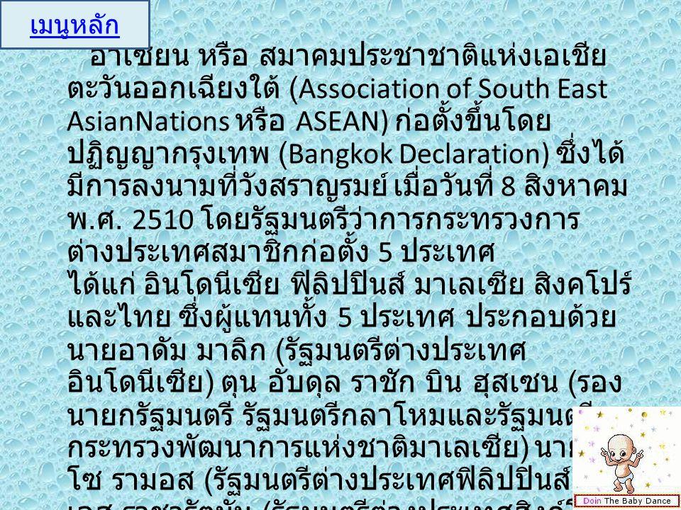 อาเซียน หรือ สมาคมประชาชาติแห่งเอเชีย ตะวันออกเฉียงใต้ (Association of South East AsianNations หรือ ASEAN) ก่อตั้งขึ้นโดย ปฏิญญากรุงเทพ (Bangkok Decla