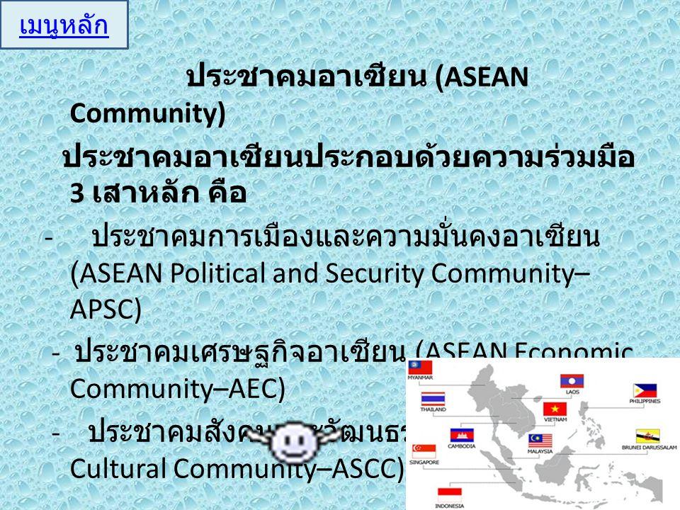 ประชาคมอาเซียน (ASEAN Community) ประชาคมอาเซียนประกอบด้วยความร่วมมือ 3 เสาหลัก คือ - ประชาคมการเมืองและความมั่นคงอาเซียน (ASEAN Political and Security