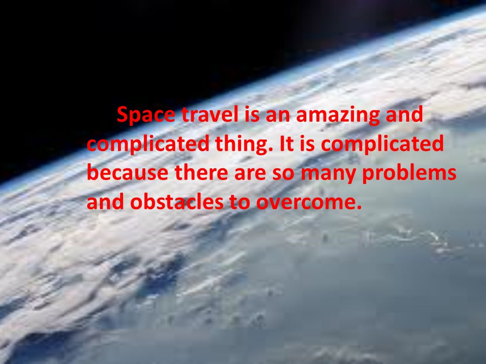 Space travel is an amazing and complicated thing. It is complicated because there are so many problems and obstacles to overcome.