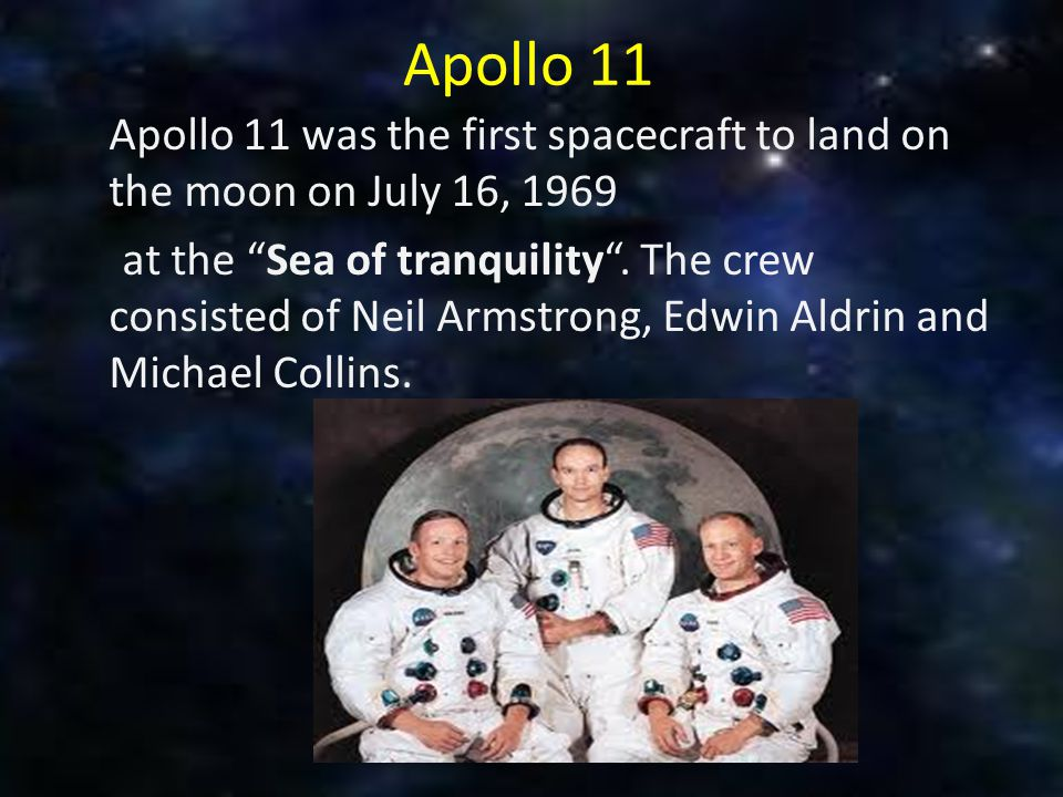 """Apollo 11 Apollo 11 was the first spacecraft to land on the moon on July 16, 1969 at the """"Sea of tranquility"""". The crew consisted of Neil Armstrong,"""