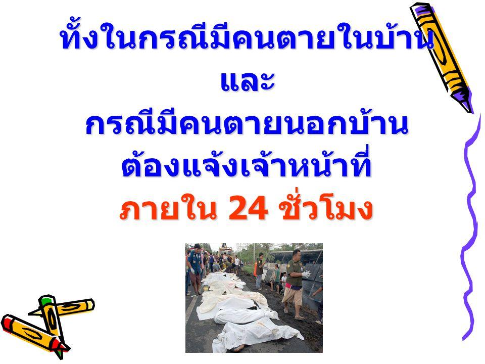 ทั้งในกรณีมีคนตายในบ้านและกรณีมีคนตายนอกบ้านต้องแจ้งเจ้าหน้าที่ ภายใน 24 ชั่วโมง
