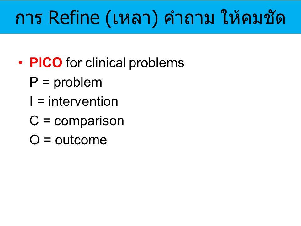 การ Refine (เหลา) คำถาม ให้คมชัด PICO for clinical problems P = problem I = intervention C = comparison O = outcome