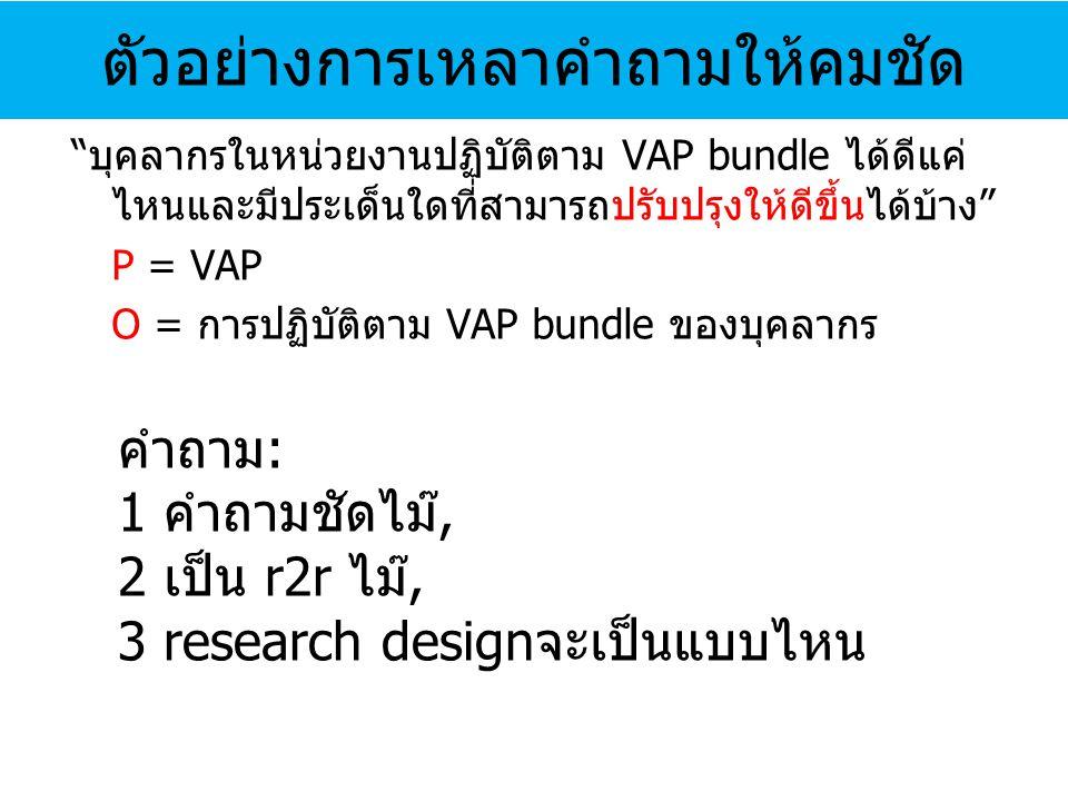 บุคลากรในหน่วยงานปฏิบัติตาม VAP bundle ได้ดีแค่ ไหนและมีประเด็นใดที่สามารถปรับปรุงให้ดีขึ้นได้บ้าง P = VAP O = การปฏิบัติตาม VAP bundle ของบุคลากร ตัวอย่างการเหลาคำถามให้คมชัด คำถาม : 1 คำถามชัดไม๊, 2 เป็น r2r ไม๊, 3 research design จะเป็นแบบไหน