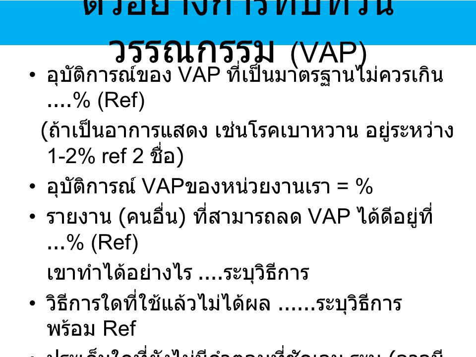 อุบัติการณ์ของ VAP ที่เป็นมาตรฐานไม่ควรเกิน....% (Ref) ( ถ้าเป็นอาการแสดง เช่นโรคเบาหวาน อยู่ระหว่าง 1-2% ref 2 ชื่อ ) อุบัติการณ์ VAP ของหน่วยงานเรา = % รายงาน ( คนอื่น ) ที่สามารถลด VAP ได้ดีอยู่ที่...% (Ref) เขาทำได้อย่างไร....