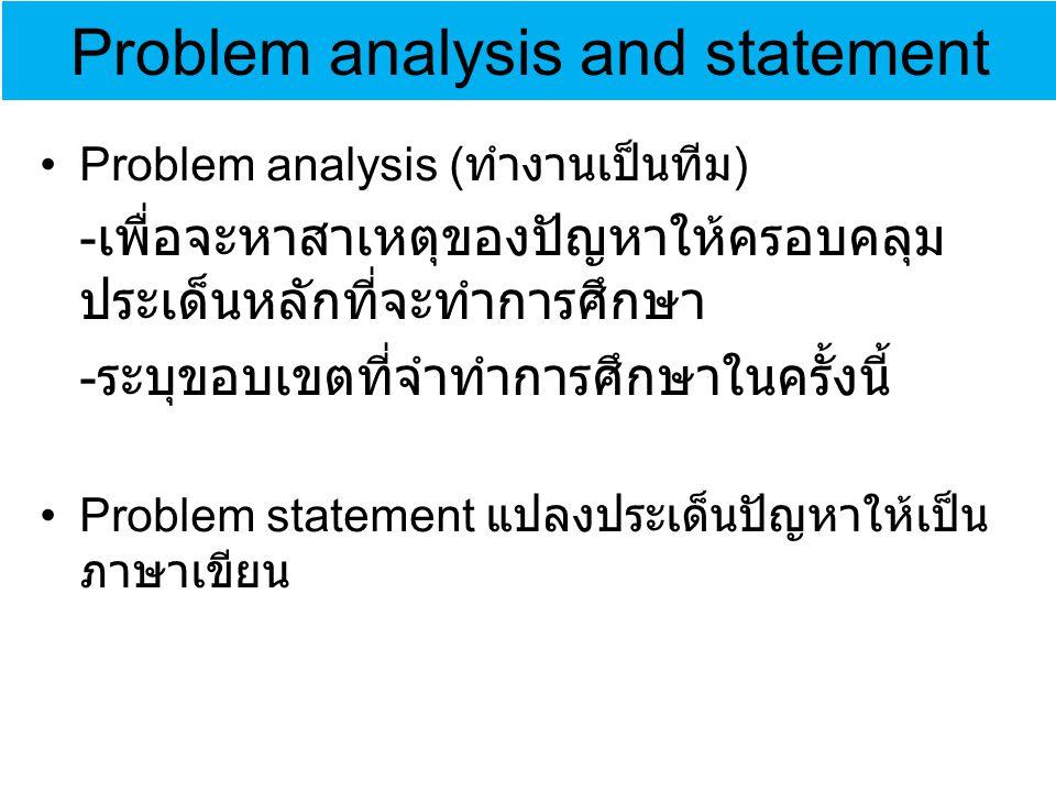 Problem analysis and statement Problem analysis ( ทำงานเป็นทีม ) - เพื่อจะหาสาเหตุของปัญหาให้ครอบคลุม ประเด็นหลักที่จะทำการศึกษา - ระบุขอบเขตที่จำทำการศึกษาในครั้งนี้ Problem statement แปลงประเด็นปัญหาให้เป็น ภาษาเขียน