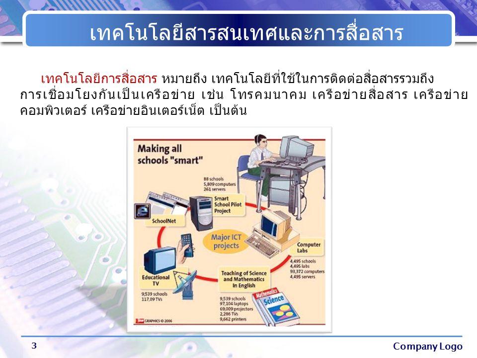 Company Logo เทคโนโลยีสารสนเทศและการสื่อสาร 4 เทคโนโลยีสารสนเทศและการสื่อสาร หมายถึง การนำความรู้ทาง วิทยาศาสตร์มาประยุกต์ใช้ในด้านการติดต่อสื่อสาร เพื่อรวบรวมข้อมูล ประมวลผล และจัดเก็บข้อมูล ที่สามารถนำไปใช้ประโยชน์ในการถ่ายทอดข้อมูล ข่าวสาร จากผู้ส่ง ไปยังผู้รับ โดยอาศัยสื่อหรือช่องทางต่างๆ ทำให้เกิดความ เข้าใจซึ่งกันและกัน