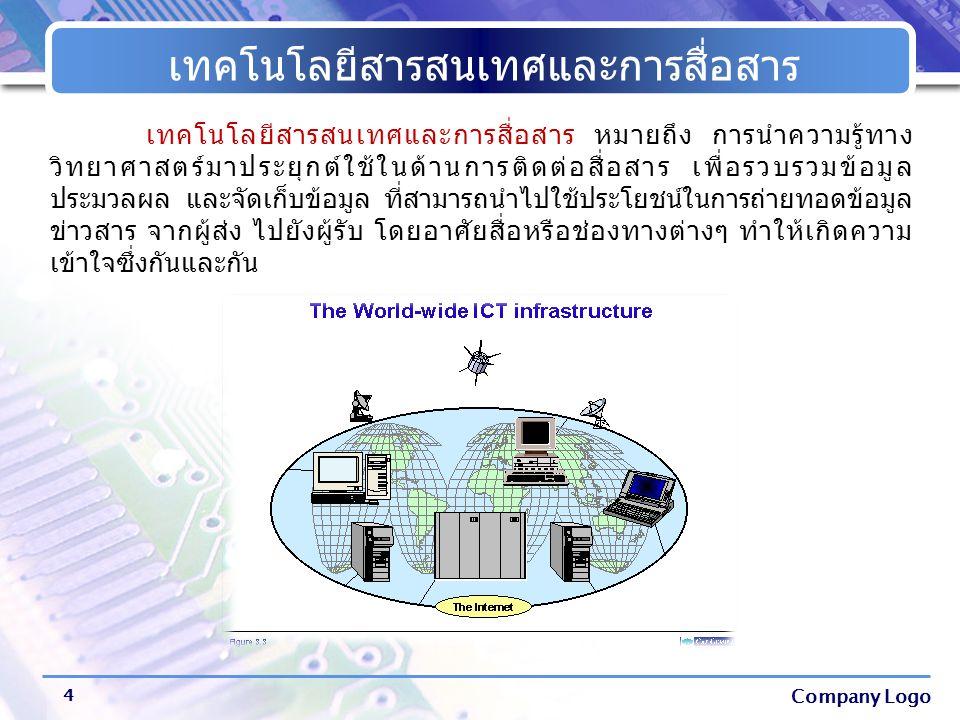 Company Logo เทคโนโลยีสารสนเทศและการสื่อสาร 4 เทคโนโลยีสารสนเทศและการสื่อสาร หมายถึง การนำความรู้ทาง วิทยาศาสตร์มาประยุกต์ใช้ในด้านการติดต่อสื่อสาร เพ