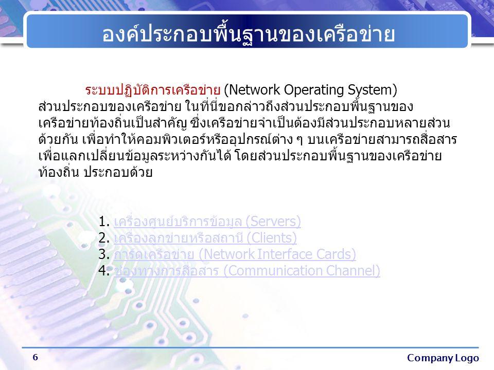 Company Logo องค์ประกอบพื้นฐานของเครือข่าย 6 ระบบปฏิบัติการเครือข่าย (Network Operating System) ส่วนประกอบของเครือข่าย ในที่นี่ขอกล่าวถึงส่วนประกอบพื้