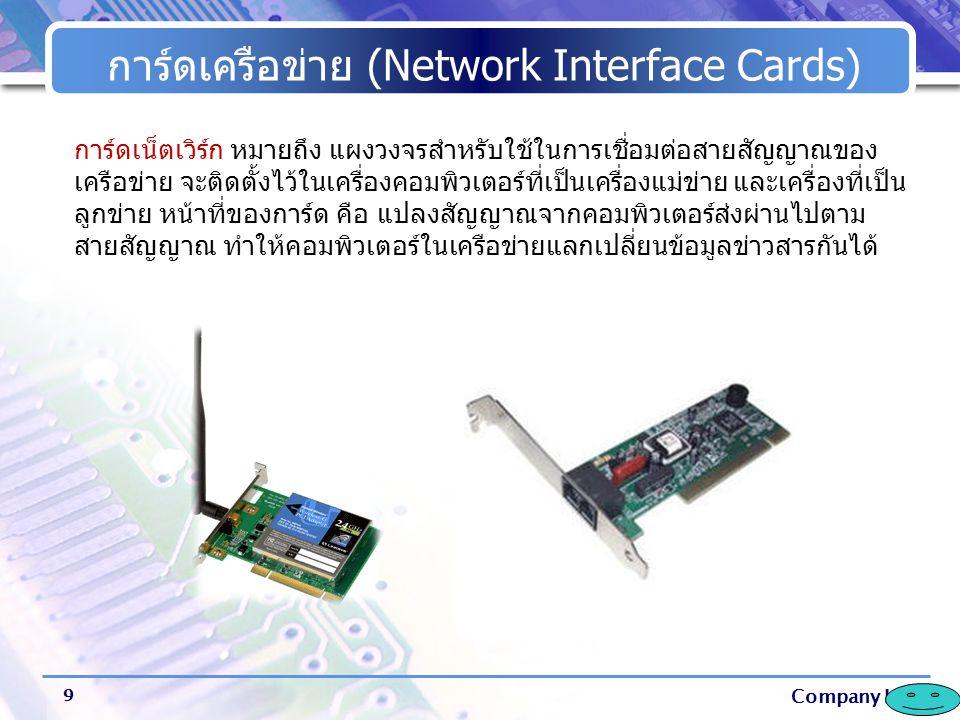 Company Logo การ์ดเครือข่าย (Network Interface Cards) 9 การ์ดเน็ตเวิร์ก หมายถึง แผงวงจรสำหรับใช้ในการเชื่อมต่อสายสัญญาณของ เครือข่าย จะติดตั้งไว้ในเคร