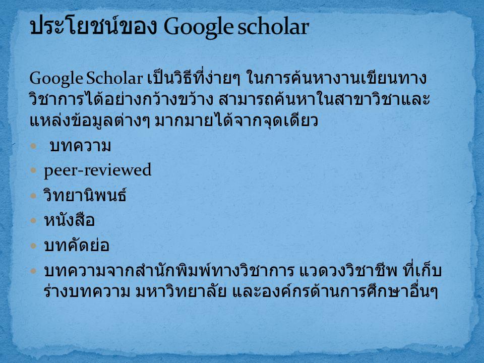 Google Scholar เป็นวิธีที่ง่ายๆ ในการค้นหางานเขียนทาง วิชาการได้อย่างกว้างขว้าง สามารถค้นหาในสาขาวิชาและ แหล่งข้อมูลต่างๆ มากมายได้จากจุดเดียว บทความ