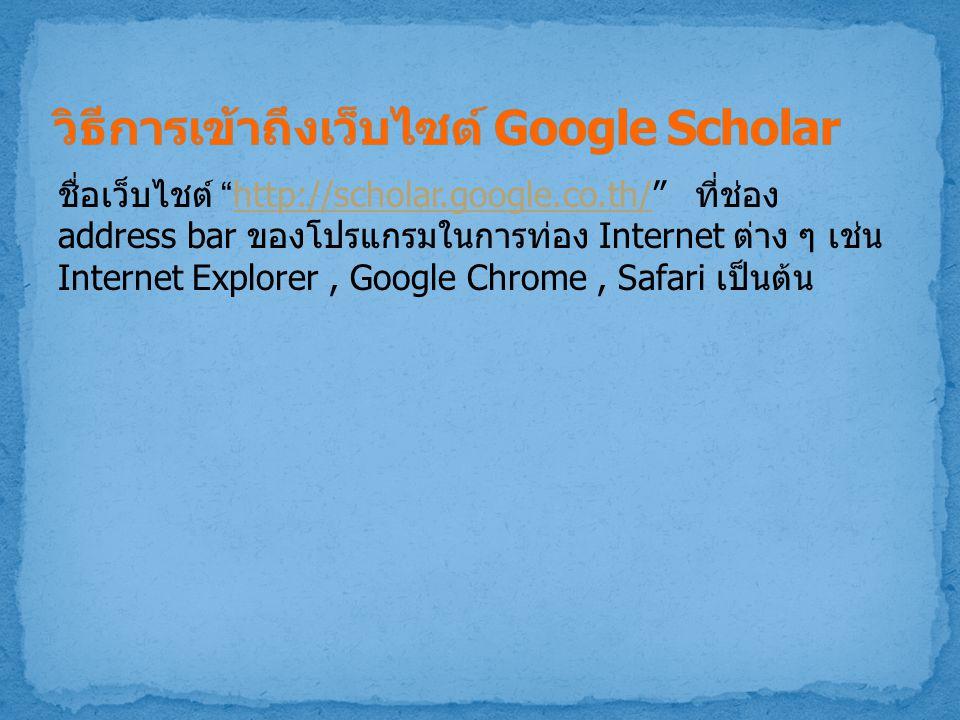 """ชื่อเว็บไชต์ """"http://scholar.google.co.th/"""" ที่ช่อง address bar ของโปรแกรมในการท่อง Internet ต่าง ๆ เช่น Internet Explorer, Google Chrome, Safari เป็น"""