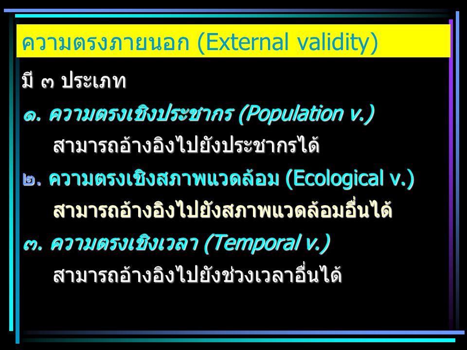 ความตรงภายนอก (External validity) มี ๓ ประเภท ๑. ความตรงเชิงประชากร (Population v.) สามารถอ้างอิงไปยังประชากรได้ ๒. ความตรงเชิงสภาพแวดล้อม (Ecological
