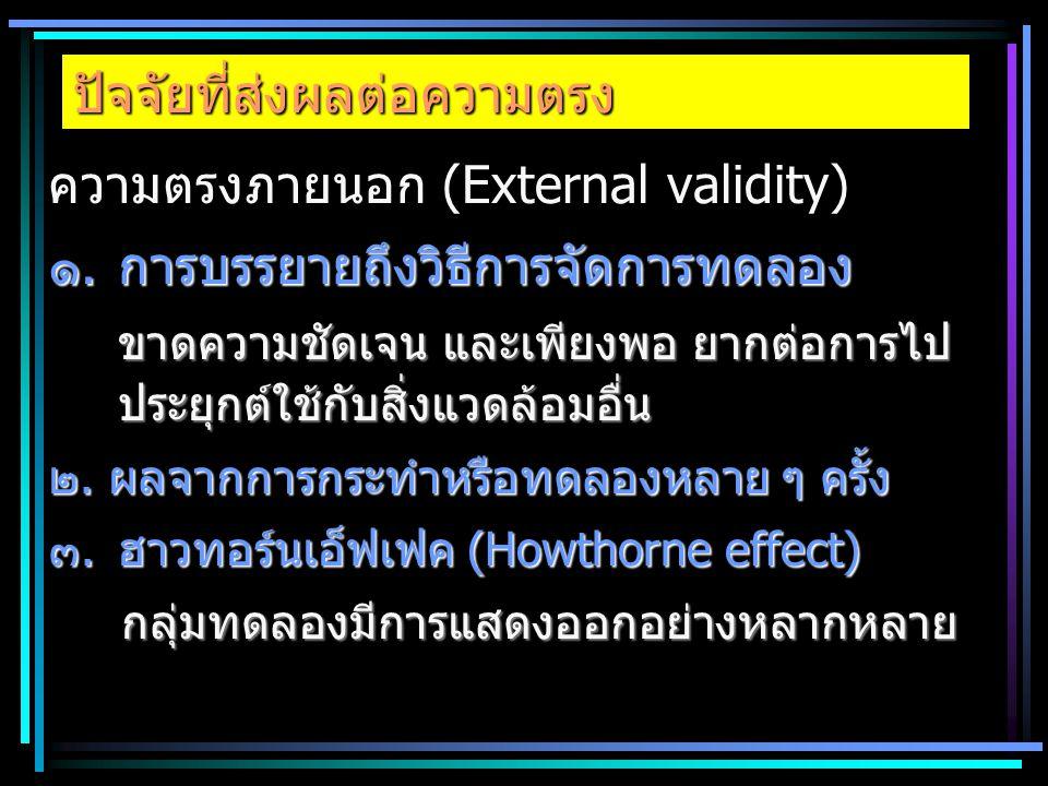 ปัจจัยที่ส่งผลต่อความตรง ความตรงภายนอก (External validity) ๑.การบรรยายถึงวิธีการจัดการทดลอง ขาดความชัดเจน และเพียงพอ ยากต่อการไป ประยุกต์ใช้กับสิ่งแวด
