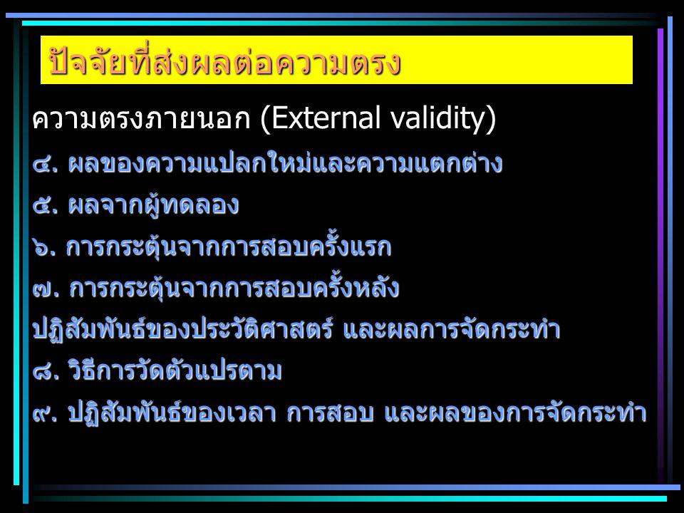 ปัจจัยที่ส่งผลต่อความตรง ความตรงภายนอก (External validity) ๔. ผลของความแปลกใหม่และความแตกต่าง ๕. ผลจากผู้ทดลอง ๖. การกระตุ้นจากการสอบครั้งแรก ๗. การกร