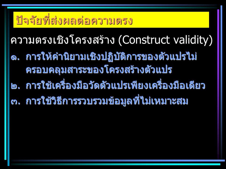 ปัจจัยที่ส่งผลต่อความตรง ความตรงเชิงโครงสร้าง (Construct validity) ๑.การให้คำนิยามเชิงปฏิบัติการของตัวแปรไม่ ครอบคลุมสาระของโครงสร้างตัวแปร ๒.การใช้เค