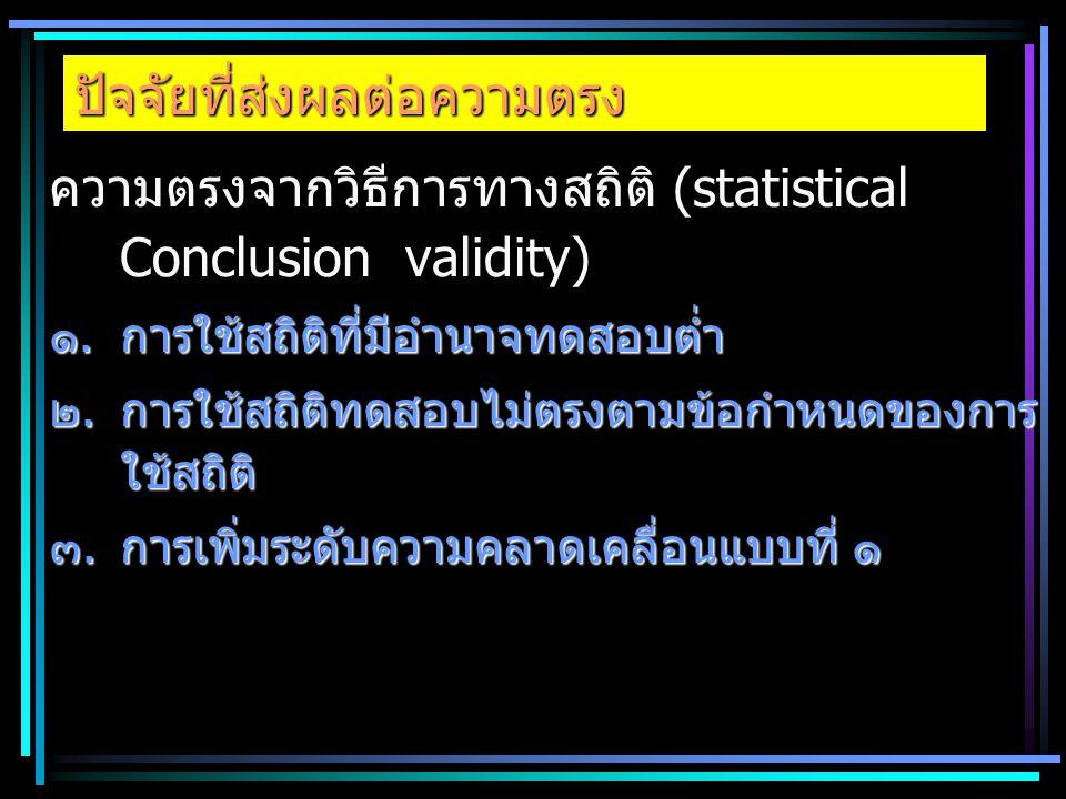 ปัจจัยที่ส่งผลต่อความตรง ความตรงจากวิธีการทางสถิติ (statistical Conclusion validity) ๑.การใช้สถิติที่มีอำนาจทดสอบต่ำ ๒.การใช้สถิติทดสอบไม่ตรงตามข้อกำห
