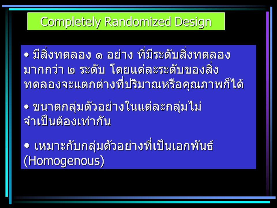 Completely Randomized Design มีสิ่งทดลอง ๑ อย่าง ที่มีระดับสิ่งทดลอง มากกว่า ๒ ระดับ โดยแต่ละระดับของสิ่ง ทดลองจะแตกต่างที่ปริมาณหรือคุณภาพก็ได้ มีสิ่