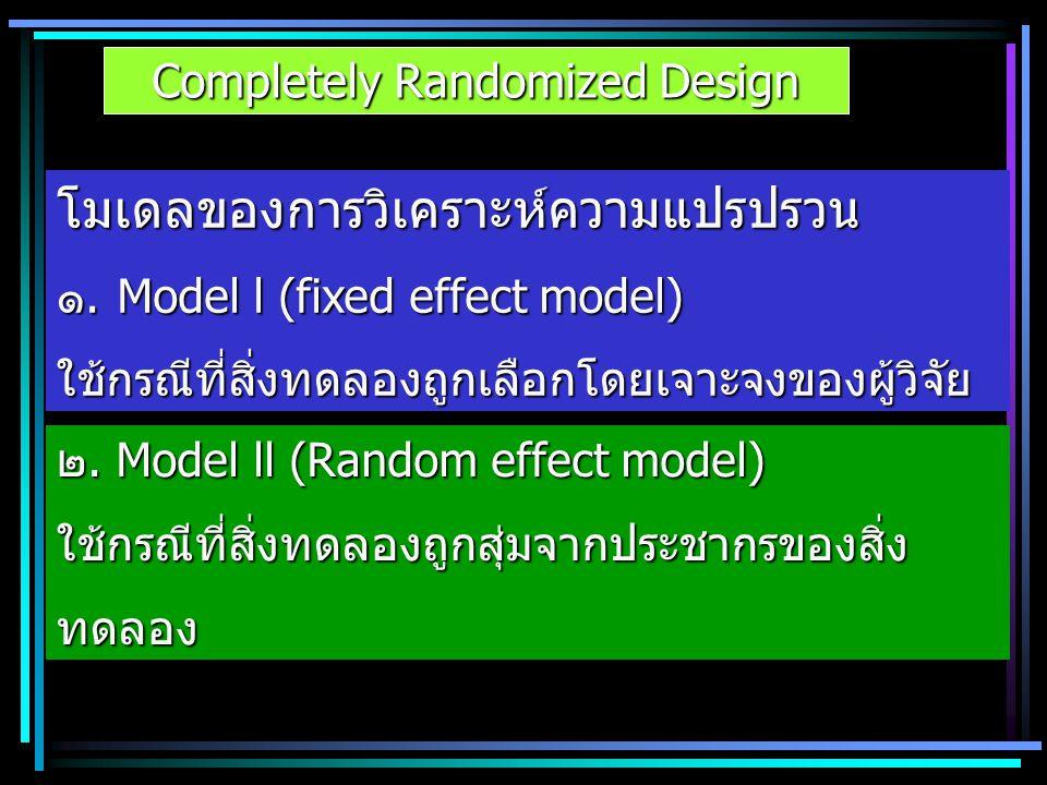 Completely Randomized Design โมเดลของการวิเคราะห์ความแปรปรวน ๑.Model l (fixed effect model) ใช้กรณีที่สิ่งทดลองถูกเลือกโดยเจาะจงของผู้วิจัย ๒. Model l