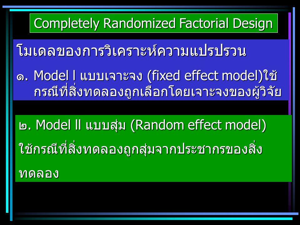 Completely Randomized Factorial Design โมเดลของการวิเคราะห์ความแปรปรวน ๑.Model l แบบเจาะจง (fixed effect model)ใช้ กรณีที่สิ่งทดลองถูกเลือกโดยเจาะจงขอ