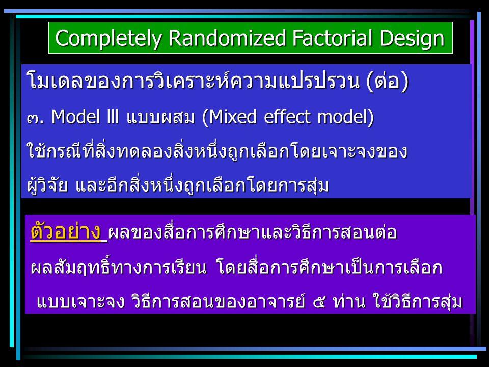 Completely Randomized Factorial Design โมเดลของการวิเคราะห์ความแปรปรวน (ต่อ) ๓. Model lll แบบผสม (Mixed effect model) ใช้กรณีที่สิ่งทดลองสิ่งหนึ่งถูกเ