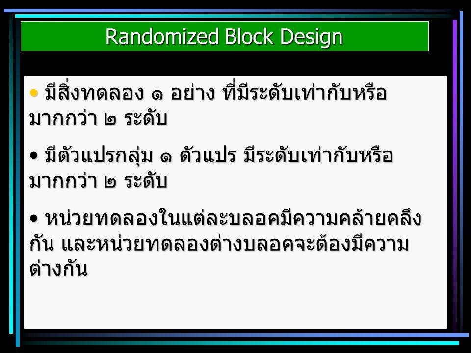 Randomized Block Design มีสิ่งทดลอง ๑ อย่าง ที่มีระดับเท่ากับหรือ มากกว่า ๒ ระดับ มีสิ่งทดลอง ๑ อย่าง ที่มีระดับเท่ากับหรือ มากกว่า ๒ ระดับ มีตัวแปรกล