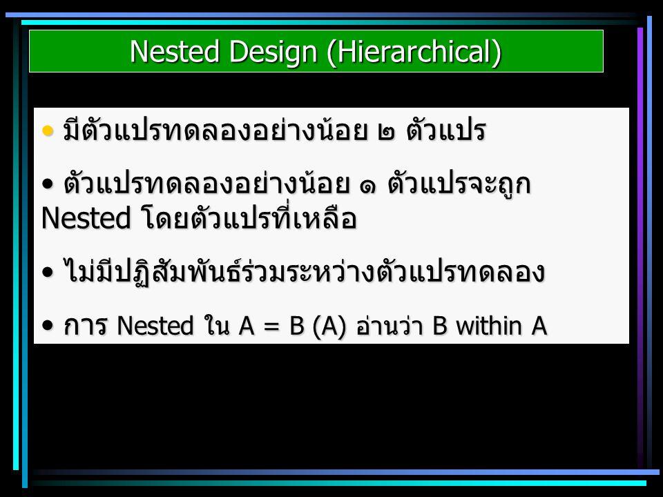 Nested Design (Hierarchical) มีตัวแปรทดลองอย่างน้อย ๒ ตัวแปร มีตัวแปรทดลองอย่างน้อย ๒ ตัวแปร ตัวแปรทดลองอย่างน้อย ๑ ตัวแปรจะถูก Nested โดยตัวแปรที่เหล