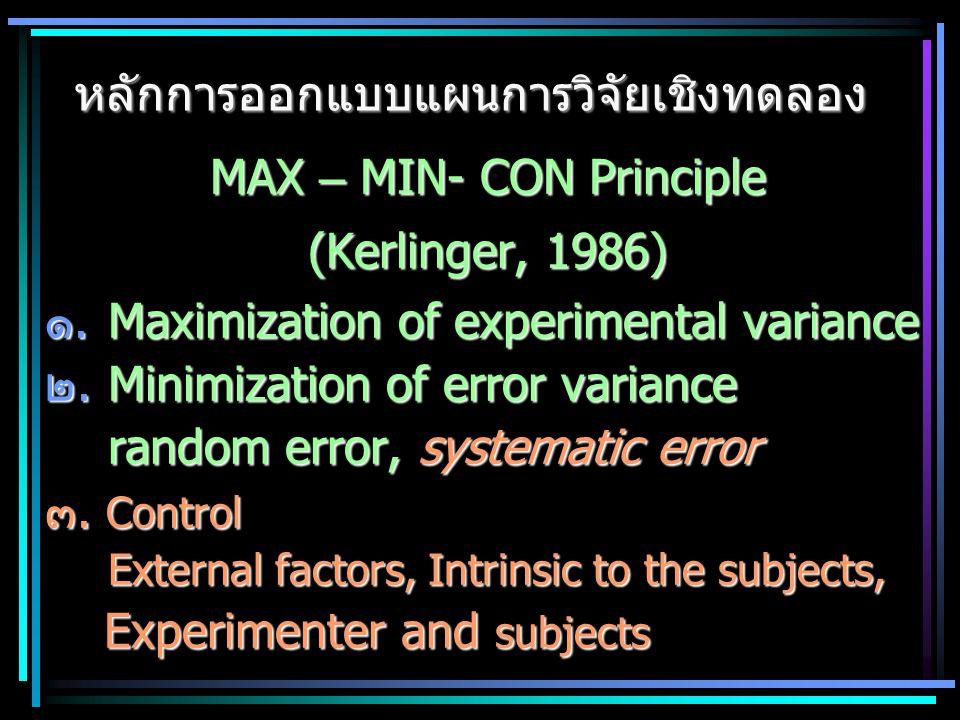 MAX – MIN- CON Principle (Kerlinger, 1986) ๑.Maximization of experimental variance ๒.Minimization of error variance random error, systematic error ๓.
