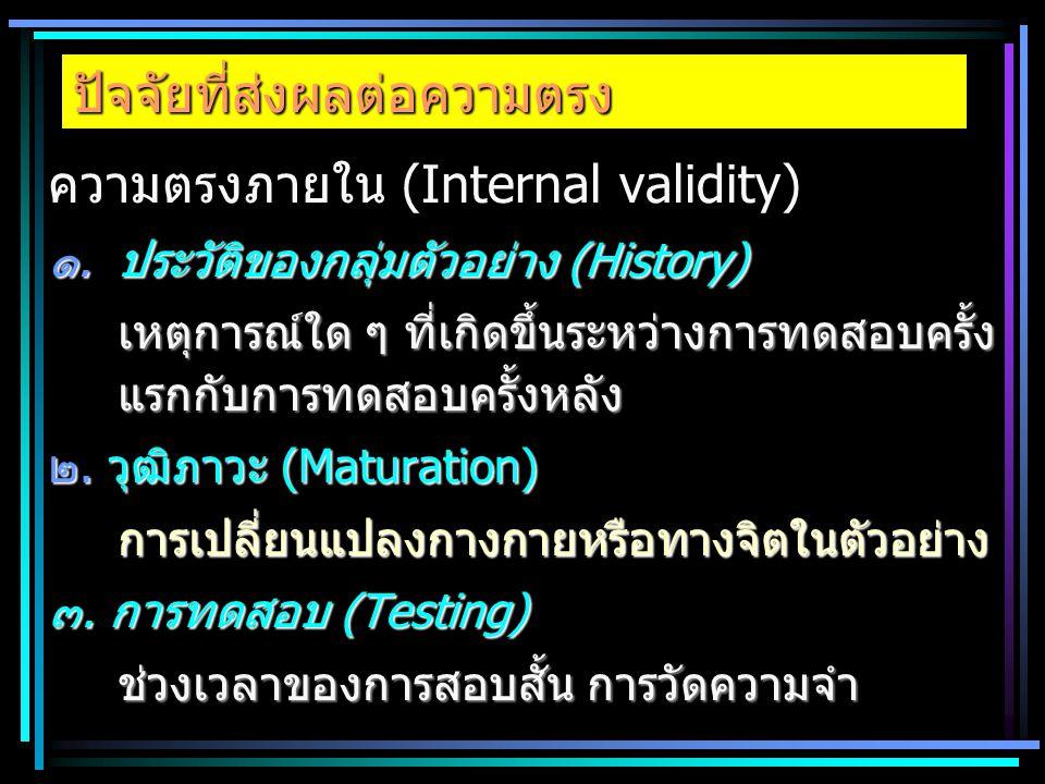 ปัจจัยที่ส่งผลต่อความตรง ความตรงภายใน (Internal validity) ๑.ประวัติของกลุ่มตัวอย่าง (History) เหตุการณ์ใด ๆ ที่เกิดขึ้นระหว่างการทดสอบครั้ง แรกกับการท