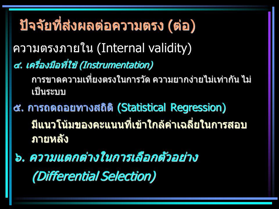 ปัจจัยที่ส่งผลต่อความตรง (ต่อ) ความตรงภายใน (Internal validity) ๔. เครื่องมือที่ใช้ (Instrumentation) การขาดความเที่ยงตรงในการวัด ความยากง่ายไม่เท่ากั