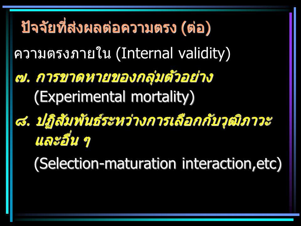 ปัจจัยที่ส่งผลต่อความตรง (ต่อ) ความตรงภายใน (Internal validity) ๗. การขาดหายของกลุ่มตัวอย่าง (Experimental mortality) ๘. ปฏิสัมพันธ์ระหว่างการเลือกกับ