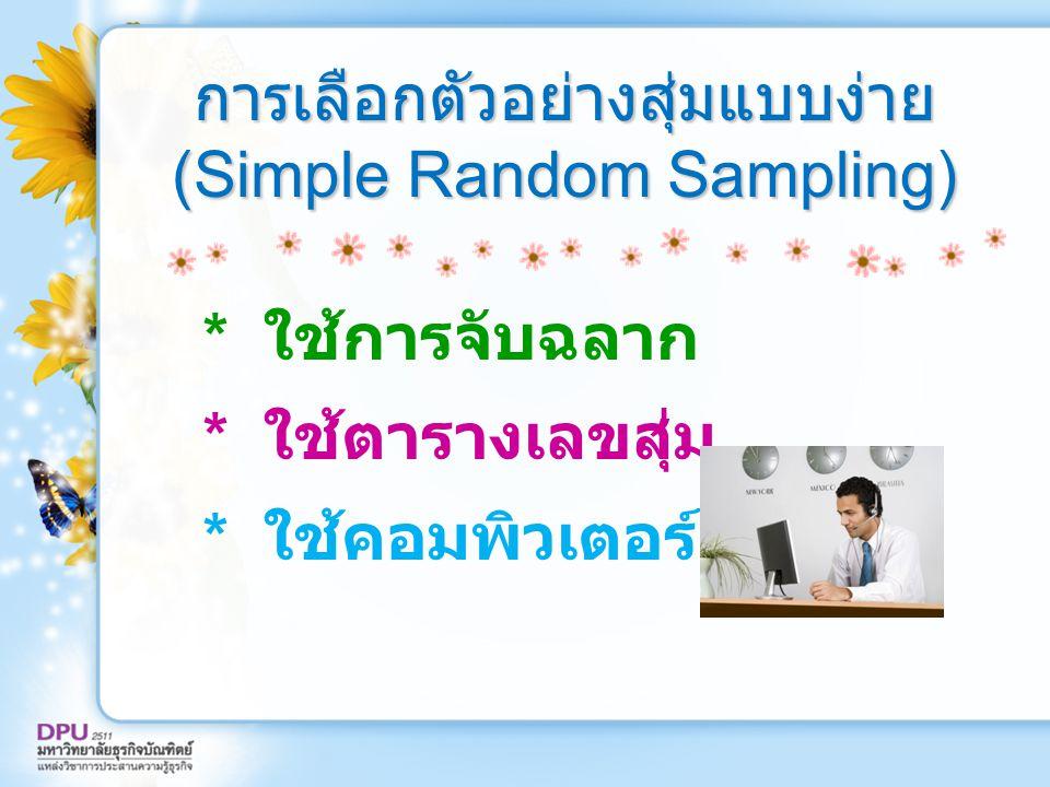 การเลือกตัวอย่างสุ่มแบบง่าย (Simple Random Sampling) * ใช้การจับฉลาก * ใช้ตารางเลขสุ่ม * ใช้คอมพิวเตอร์