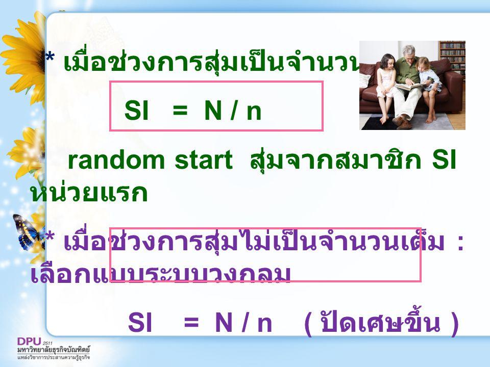 * เมื่อช่วงการสุ่มเป็นจำนวนเต็ม SI = N / n random start สุ่มจากสมาชิก SI หน่วยแรก * เมื่อช่วงการสุ่มไม่เป็นจำนวนเต็ม : เลือกแบบระบบวงกลม SI = N / n (