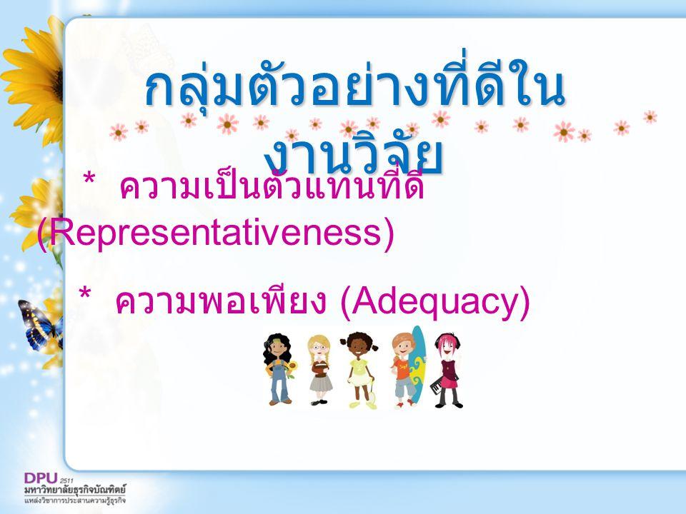 กลุ่มตัวอย่างที่ดีใน งานวิจัย * ความเป็นตัวแทนที่ดี (Representativeness) * ความพอเพียง (Adequacy)