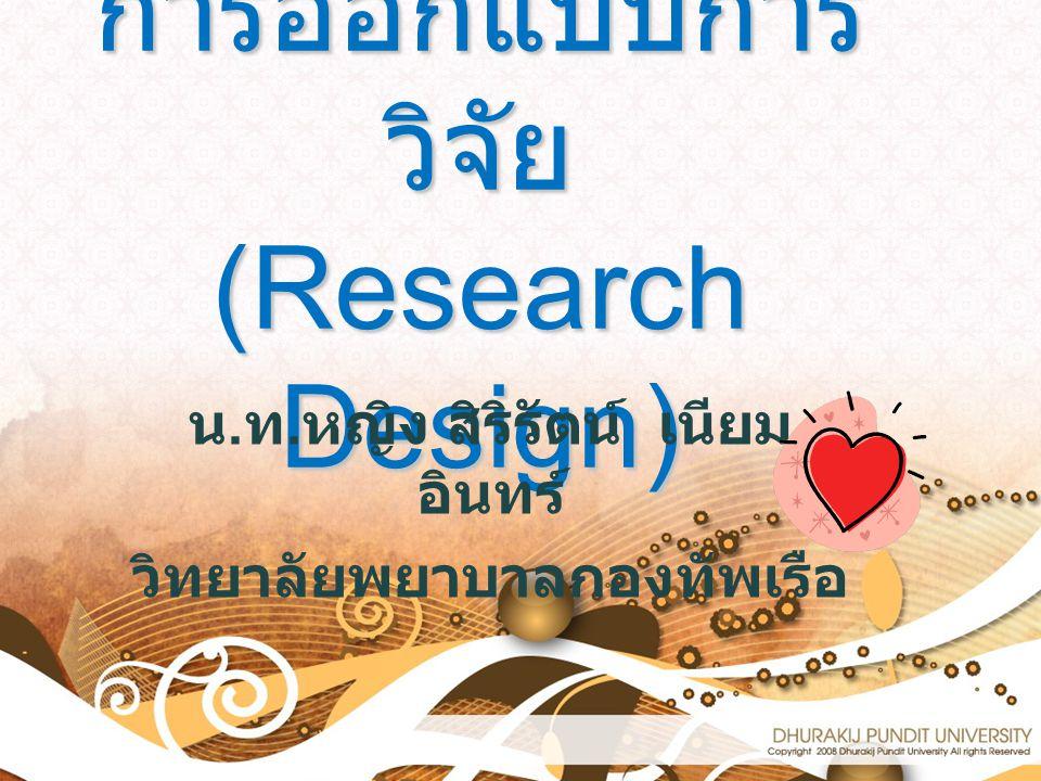การออกแบบการ วิจัย (Research Design) น. ท. หญิง สิริรัตน์ เนียม อินทร์ วิทยาลัยพยาบาลกองทัพเรือ