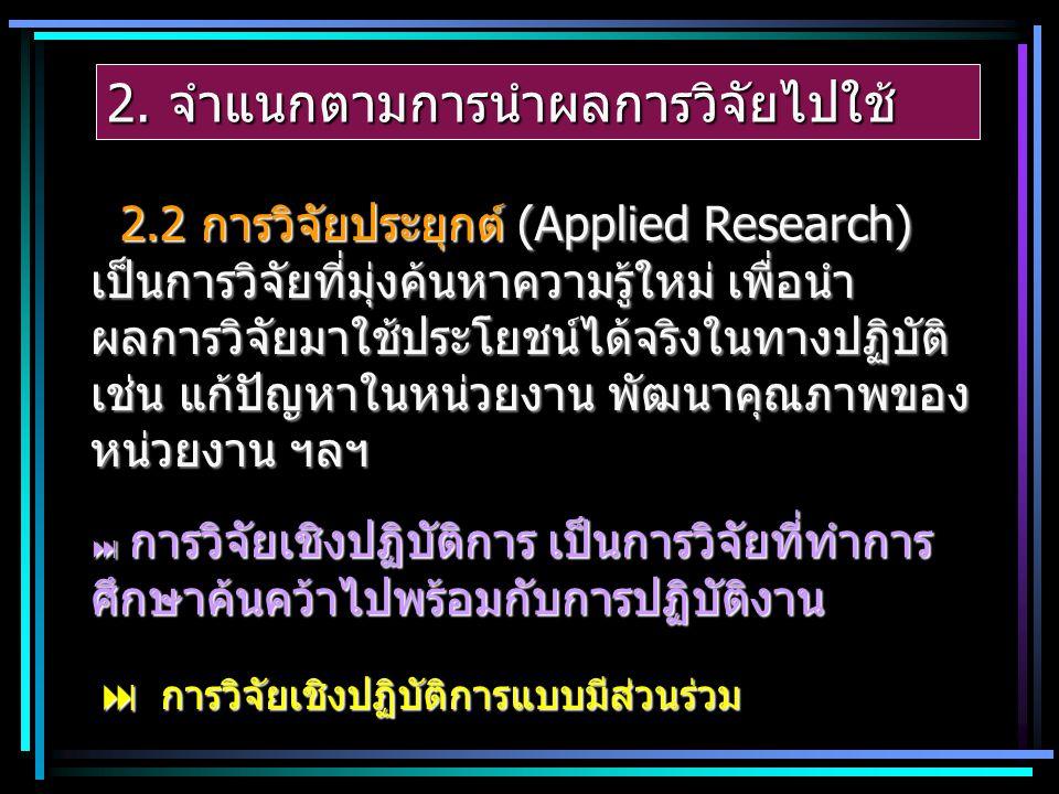 2. จำแนกตามการนำผลการวิจัยไปใช้ 2.2 การวิจัยประยุกต์ (Applied Research) เป็นการวิจัยที่มุ่งค้นหาความรู้ใหม่ เพื่อนำ ผลการวิจัยมาใช้ประโยชน์ได้จริงในทา