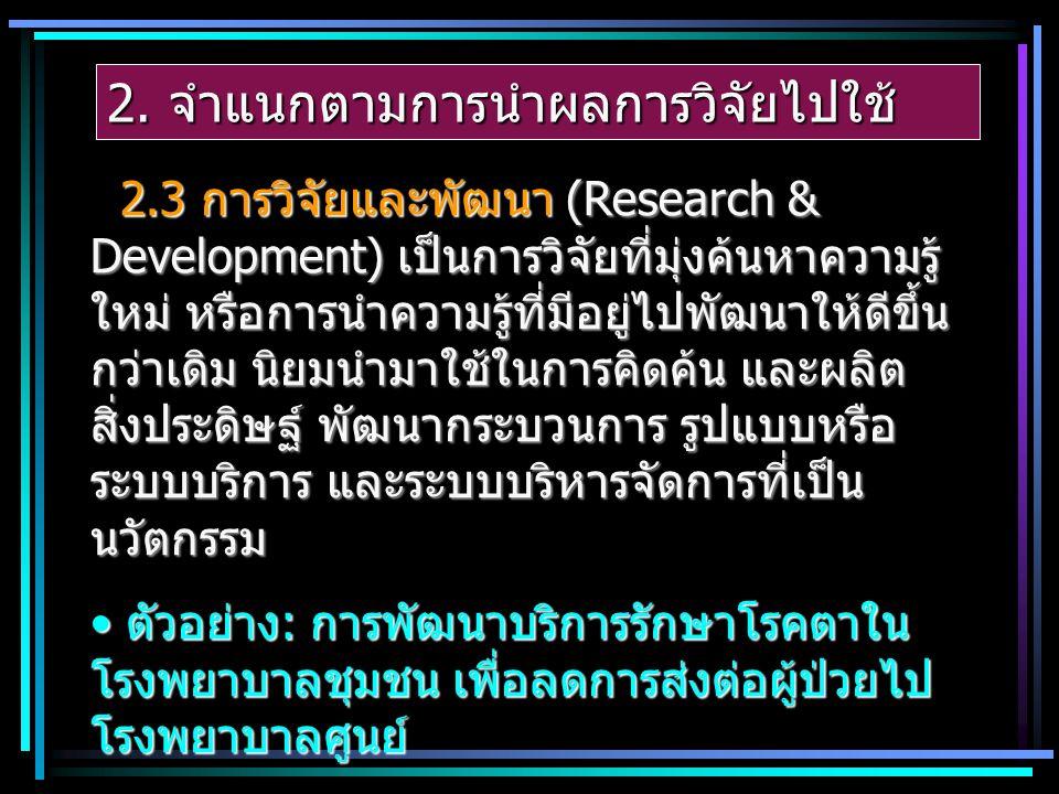 2. จำแนกตามการนำผลการวิจัยไปใช้ 2.3 การวิจัยและพัฒนา (Research & Development) เป็นการวิจัยที่มุ่งค้นหาความรู้ ใหม่ หรือการนำความรู้ที่มีอยู่ไปพัฒนาให้
