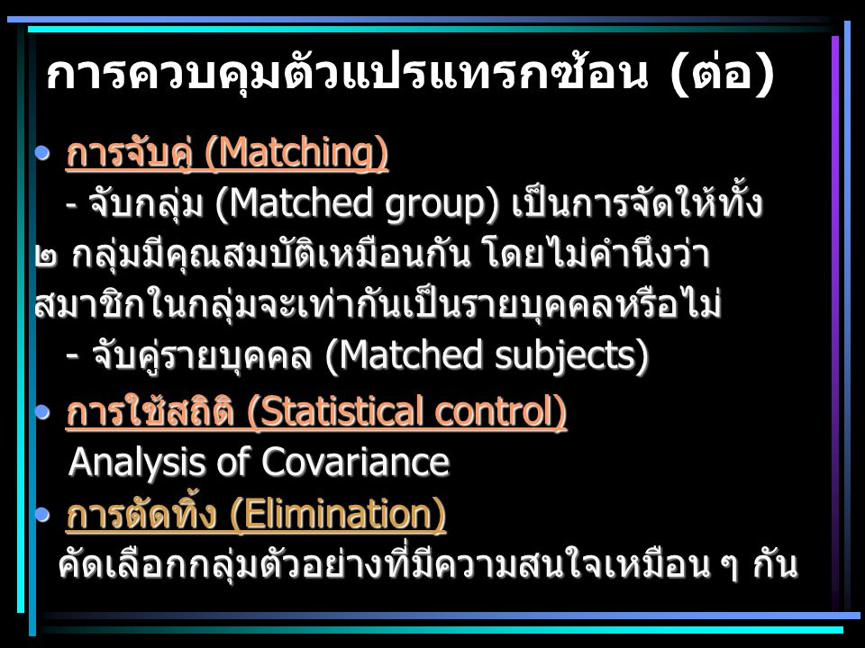การควบคุมตัวแปรแทรกซ้อน (ต่อ) การจับคู่ (Matching)การจับคู่ (Matching) - จับกลุ่ม (Matched group) เป็นการจัดให้ทั้ง ๒ กลุ่มมีคุณสมบัติเหมือนกัน โดยไม่