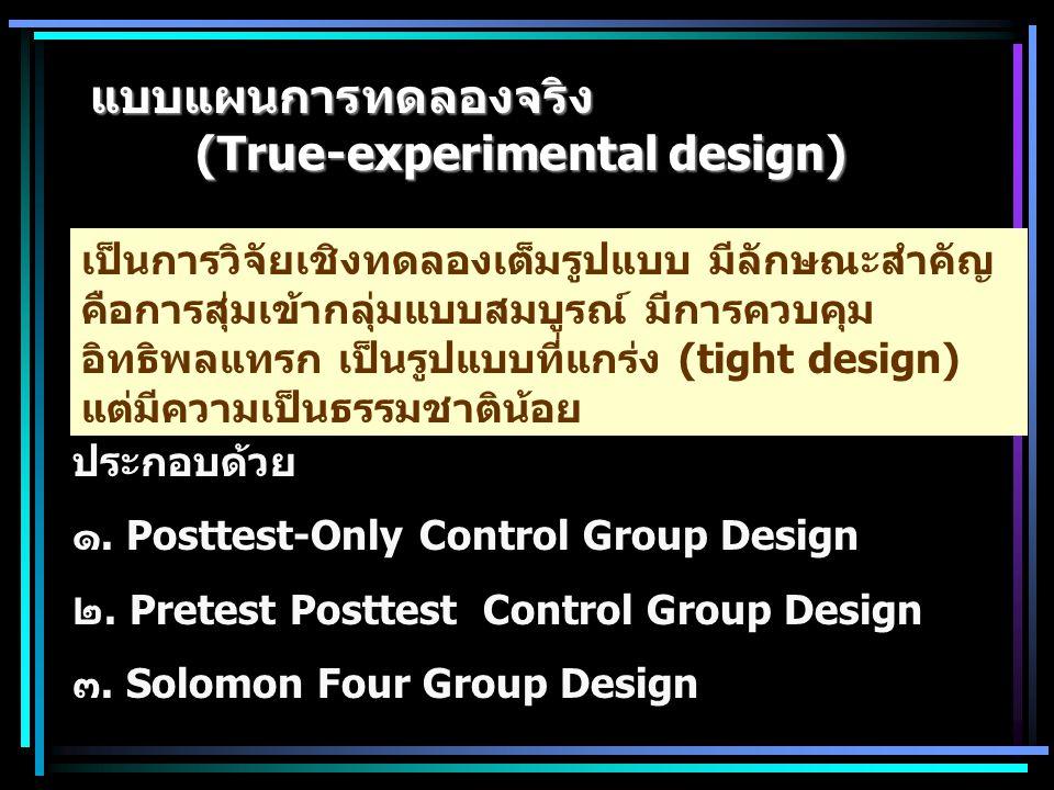 แบบแผนการทดลองจริง (True-experimental design) เป็นการวิจัยเชิงทดลองเต็มรูปแบบ มีลักษณะสำคัญ คือการสุ่มเข้ากลุ่มแบบสมบูรณ์ มีการควบคุม อิทธิพลแทรก เป็น