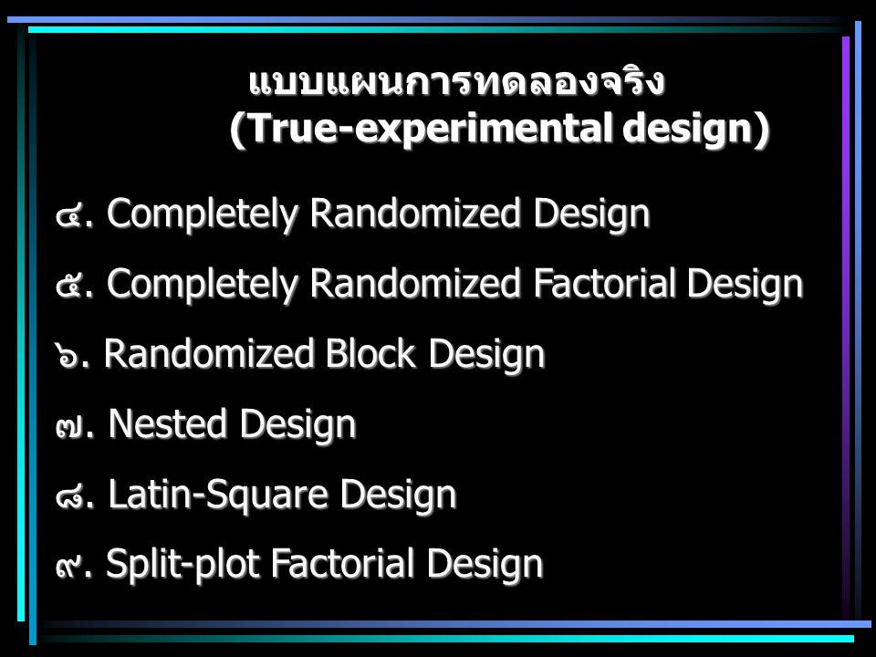 แบบแผนการทดลองจริง (True-experimental design) ๔. Completely Randomized Design ๕. Completely Randomized Factorial Design ๖. Randomized Block Design ๗.
