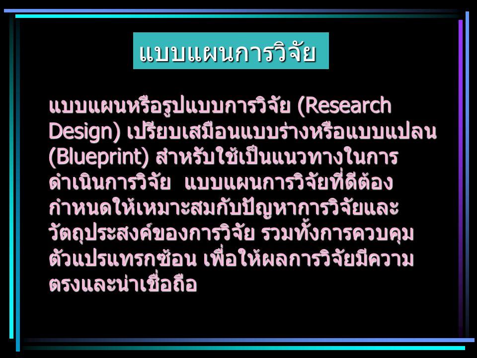 แบบแผนการวิจัย แบบแผนหรือรูปแบบการวิจัย (Research Design) เปรียบเสมือนแบบร่างหรือแบบแปลน (Blueprint) สำหรับใช้เป็นแนวทางในการ ดำเนินการวิจัย แบบแผนการ