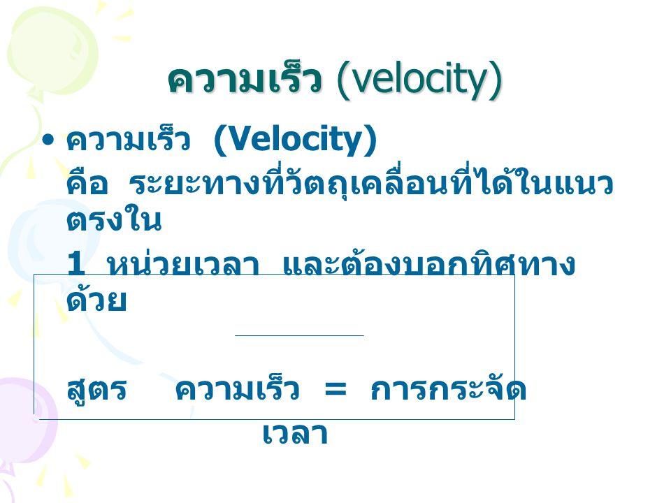 ความเร็ว (velocity) ความเร็ว (Velocity) คือ ระยะทางที่วัตถุเคลื่อนที่ได้ในแนว ตรงใน 1 หน่วยเวลา และต้องบอกทิศทาง ด้วย สูตรความเร็ว = การกระจัด เวลา