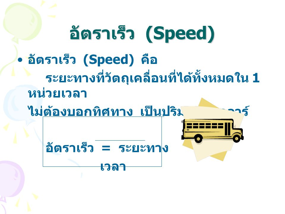 อัตราเร็ว (Speed) อัตราเร็ว (Speed) คือ ระยะทางที่วัตถุเคลื่อนที่ได้ทั้งหมดใน 1 หน่วยเวลา ไม่ต้องบอกทิศทาง เป็นปริมาณสเกลาร์ อัตราเร็ว = ระยะทาง เวลา