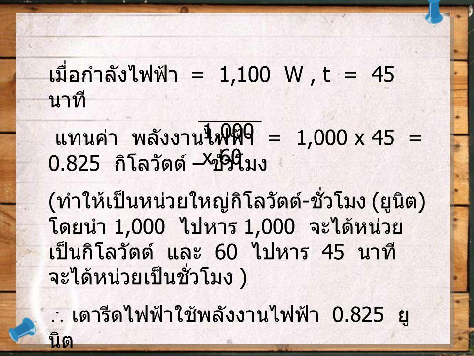 เมื่อกำลังไฟฟ้า = 1,100 W, t = 45 นาที แทนค่า พลังงานไฟฟ้า = 1,000 x 45 = 0.825 กิโลวัตต์ – ชั่วโมง ( ทำให้เป็นหน่วยใหญ่กิโลวัตต์ - ชั่วโมง ( ยูนิต ) โดยนำ 1,000 ไปหาร 1,000 จะได้หน่วย เป็นกิโลวัตต์ และ 60 ไปหาร 45 นาที จะได้หน่วยเป็นชั่วโมง )  เตารีดไฟฟ้าใช้พลังงานไฟฟ้า 0.825 ยู นิต 1,000 x 60