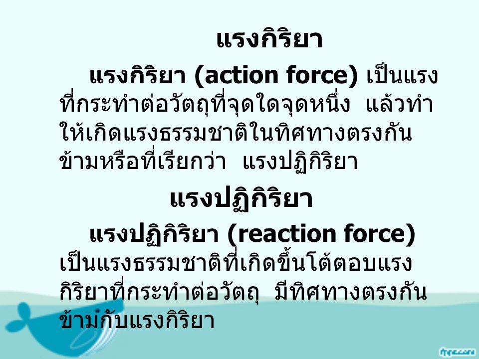 แรงกิริยา แรงกิริยา (action force) เป็นแรง ที่กระทำต่อวัตถุที่จุดใดจุดหนึ่ง แล้วทำ ให้เกิดแรงธรรมชาติในทิศทางตรงกัน ข้ามหรือที่เรียกว่า แรงปฏิกิริยา แรงปฏิกิริยา แรงปฏิกิริยา (reaction force) เป็นแรงธรรมชาติที่เกิดขึ้นโต้ตอบแรง กิริยาที่กระทำต่อวัตถุ มีทิศทางตรงกัน ข้ามกับแรงกิริยา