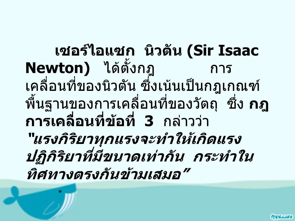เซอร์ไอแซก นิวตัน (Sir Isaac Newton) ได้ตั้งกฎ การ เคลื่อนที่ของนิวตัน ซึ่งเน้นเป็นกฎเกณฑ์ พื้นฐานของการเคลื่อนที่ของวัตถุ ซึ่ง กฎ การเคลื่อนที่ข้อที่ 3 กล่าวว่า แรงกิริยาทุกแรงจะทำให้เกิดแรง ปฏิกิริยาที่มีขนาดเท่ากัน กระทำใน ทิศทางตรงกันข้ามเสมอ