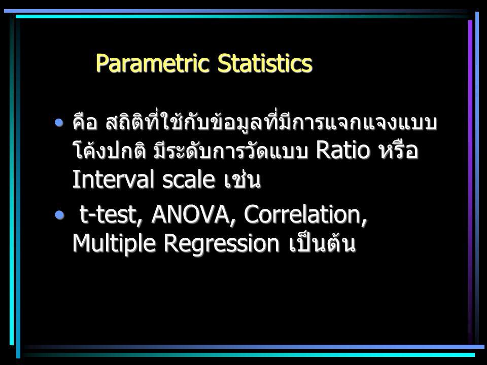 Parametric Statistics คือ สถิติที่ใช้กับข้อมูลที่มีการแจกแจงแบบ โค้งปกติ มีระดับการวัดแบบ Ratio หรือ Interval scale เช่นคือ สถิติที่ใช้กับข้อมูลที่มีก