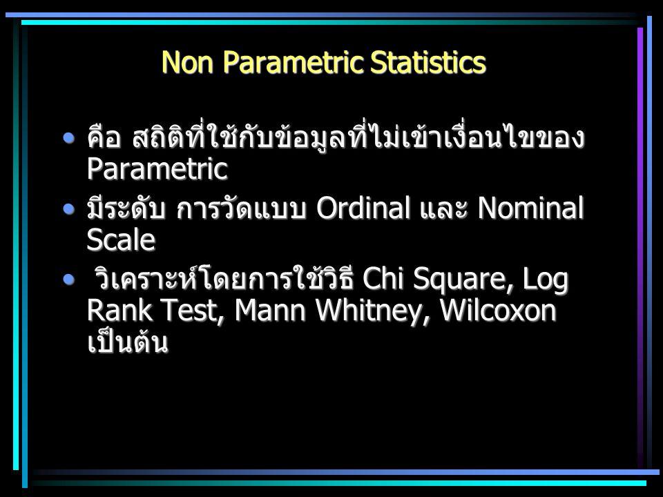Non Parametric Statistics คือ สถิติที่ใช้กับข้อมูลที่ไม่เข้าเงื่อนไขของ Parametricคือ สถิติที่ใช้กับข้อมูลที่ไม่เข้าเงื่อนไขของ Parametric มีระดับ การ