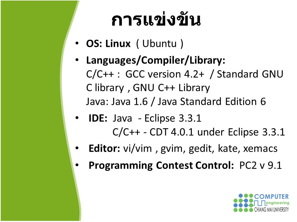 การแข่งขัน OS: Linux ( Ubuntu ) Languages/Compiler/Library: C/C++ : GCC version 4.2+ / Standard GNU C library, GNU C++ Library Java: Java 1.6 / Java Standard Edition 6 IDE: Java - Eclipse 3.3.1 C/C++ - CDT 4.0.1 under Eclipse 3.3.1 Editor: vi/vim, gvim, gedit, kate, xemacs Programming Contest Control: PC2 v 9.1