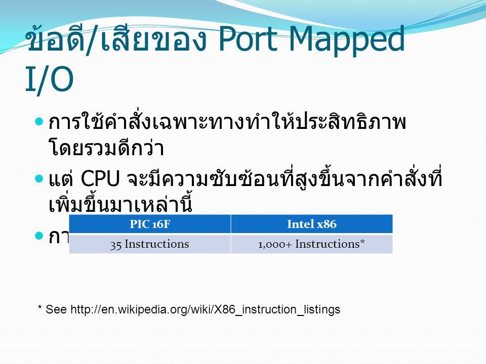 ข้อดี / เสียของ Port Mapped I/O การใช้คำสั่งเฉพาะทางทำให้ประสิทธิภาพ โดยรวมดีกว่า แต่ CPU จะมีความซับซ้อนที่สูงขึ้นจากคำสั่งที่ เพิ่มขึ้นมาเหล่านี้ การใช้งานยากขึ้นสำหรับผู้พัฒนา PIC 16FIntel x86 35 Instructions1,000+ Instructions* * See http://en.wikipedia.org/wiki/X86_instruction_listings